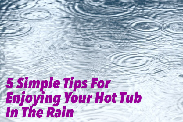 5 Simple Tips To Help You Enjoy Your Hot Tub In The Rain Thermospas