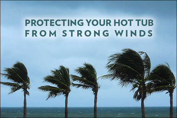 Tips For Protecting Your Hot Tub From Strong Winds Thermospas Hot Tubs